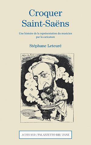 Stéphane Leteuré - Croquer Saint-Saëns - Actes Sud / Palazetto Bru Zane - Chronique livre